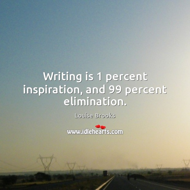 Writing is 1 percent inspiration, and 99 percent elimination. Louise Brooks Picture Quote