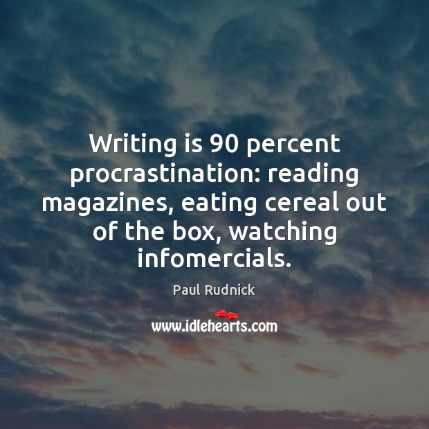 Writing is 90 percent procrastination: reading magazines, eating cereal out of the box, Procrastination Quotes Image