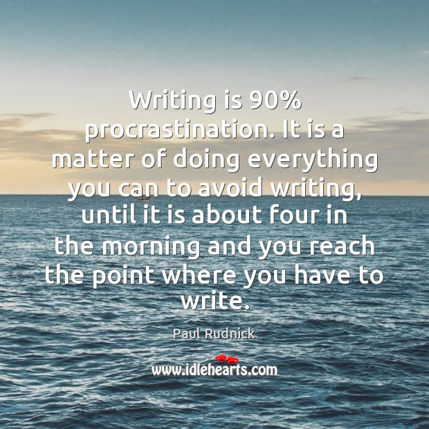 Writing is 90% procrastination. It is a matter of doing everything you can Paul Rudnick Picture Quote
