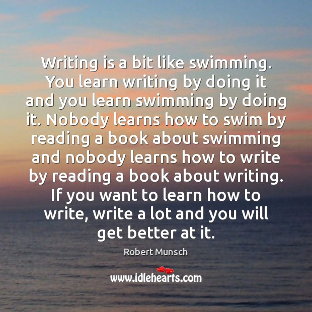 Writing is a bit like swimming. You learn writing by doing it Robert Munsch Picture Quote