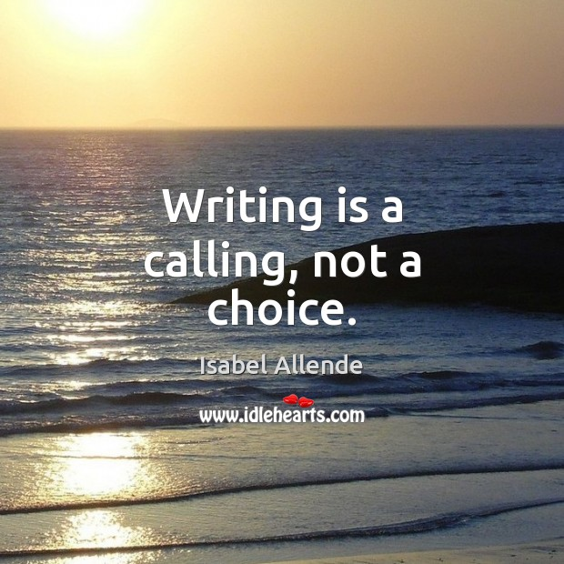 Writing is a calling, not a choice. Writing Quotes Image
