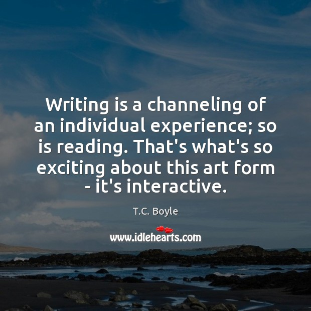 Image, Writing is a channeling of an individual experience; so is reading. That's