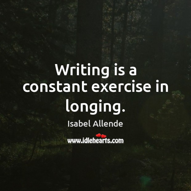 Writing is a constant exercise in longing. Isabel Allende Picture Quote