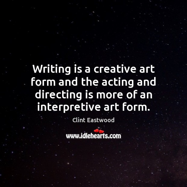 Writing is a creative art form and the acting and directing is Clint Eastwood Picture Quote
