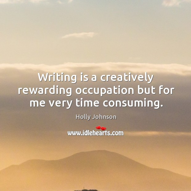 Writing is a creatively rewarding occupation but for me very time consuming. Image