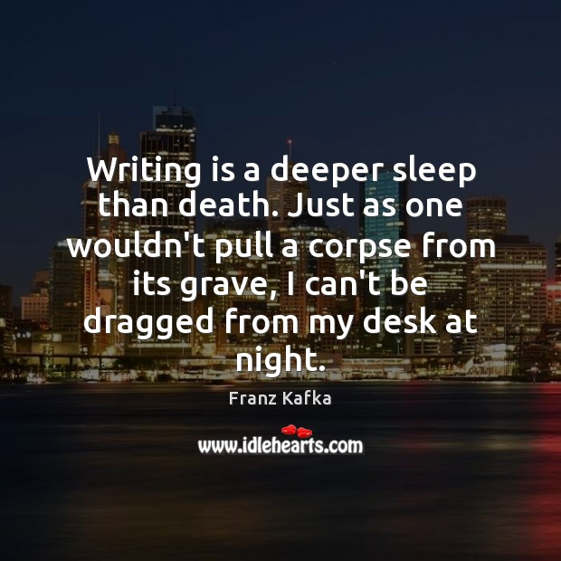 Writing is a deeper sleep than death. Just as one wouldn't pull Image