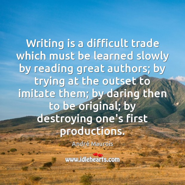 Writing is a difficult trade which must be learned slowly by reading André Maurois Picture Quote