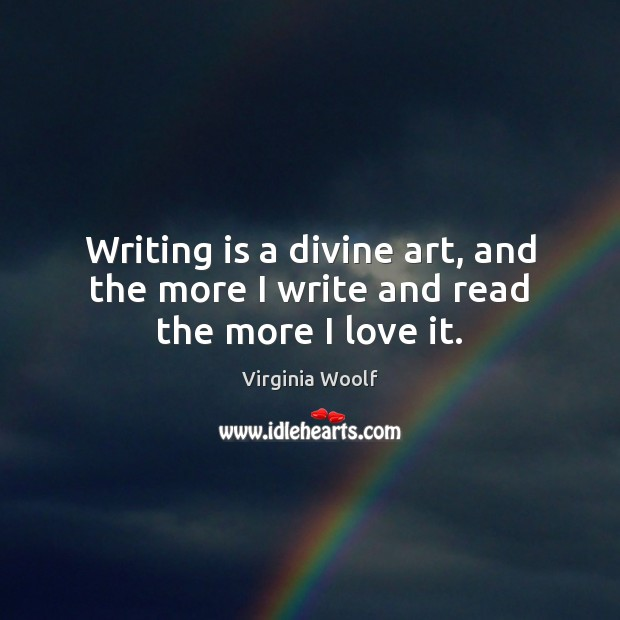 Image, Writing is a divine art, and the more I write and read the more I love it.