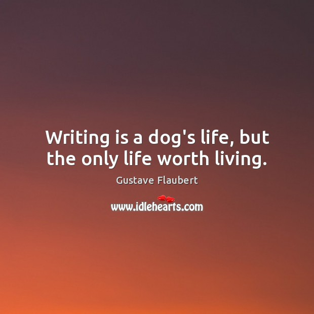 Writing is a dog's life, but the only life worth living. Image