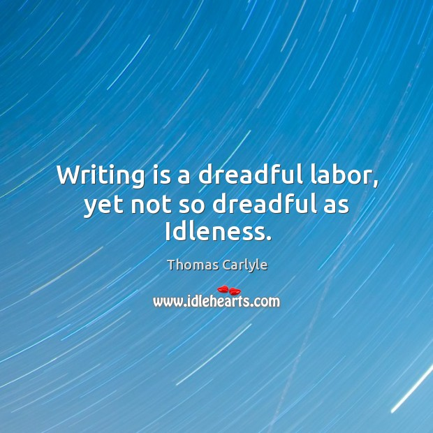 Image, Writing is a dreadful labor, yet not so dreadful as idleness.