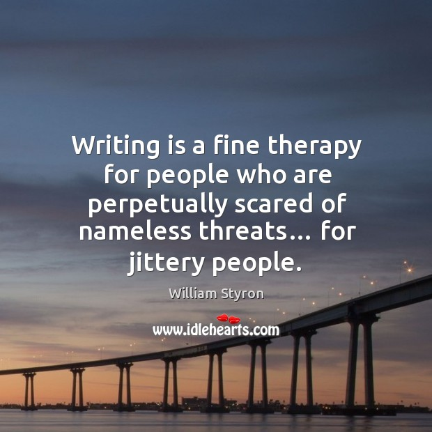 Writing is a fine therapy for people who are perpetually scared of nameless threats… for jittery people. Image