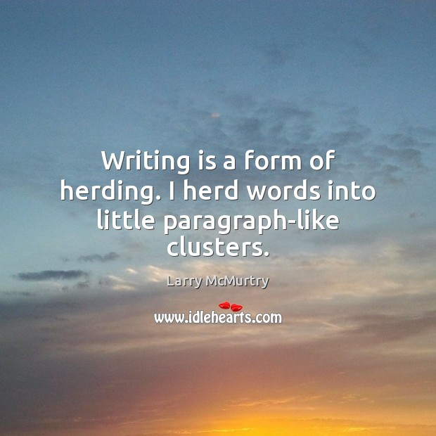 Image, Writing is a form of herding. I herd words into little paragraph-like clusters.