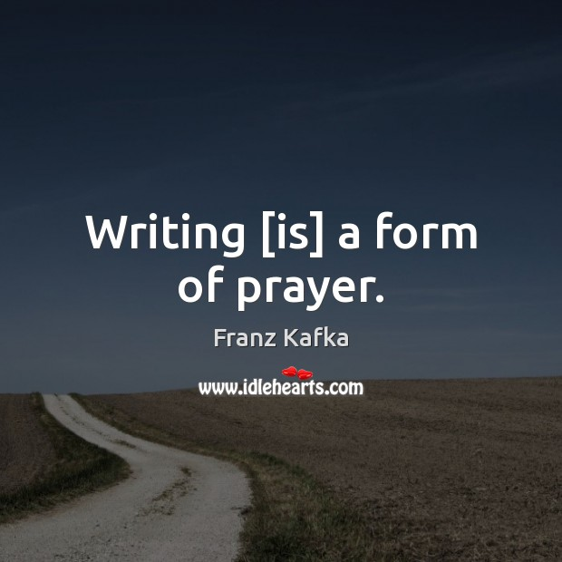 Writing [is] a form of prayer. Franz Kafka Picture Quote