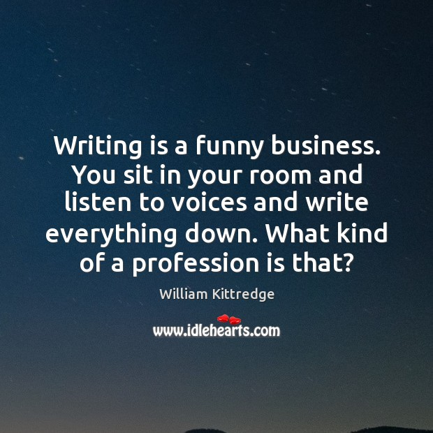 Writing is a funny business. You sit in your room and listen William Kittredge Picture Quote