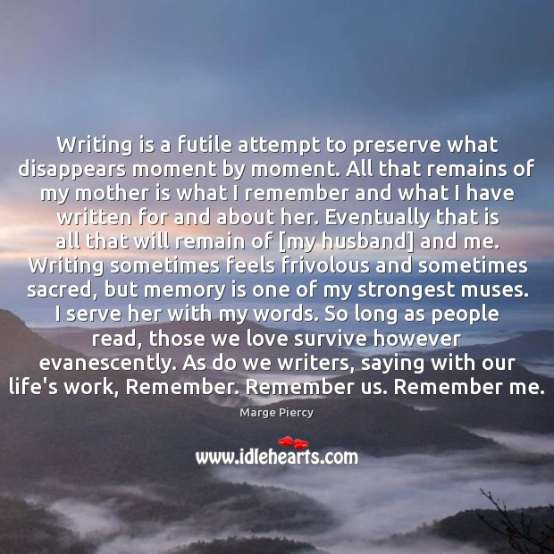 Writing is a futile attempt to preserve what disappears moment by moment. Marge Piercy Picture Quote