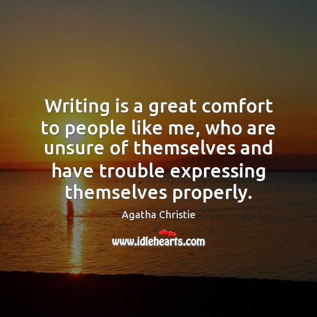 Writing is a great comfort to people like me, who are unsure Agatha Christie Picture Quote