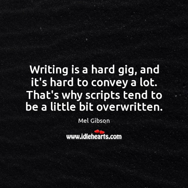 Writing is a hard gig, and it's hard to convey a lot. Mel Gibson Picture Quote
