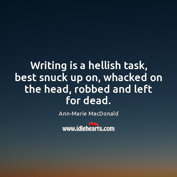 Writing is a hellish task, best snuck up on, whacked on the Writing Quotes Image