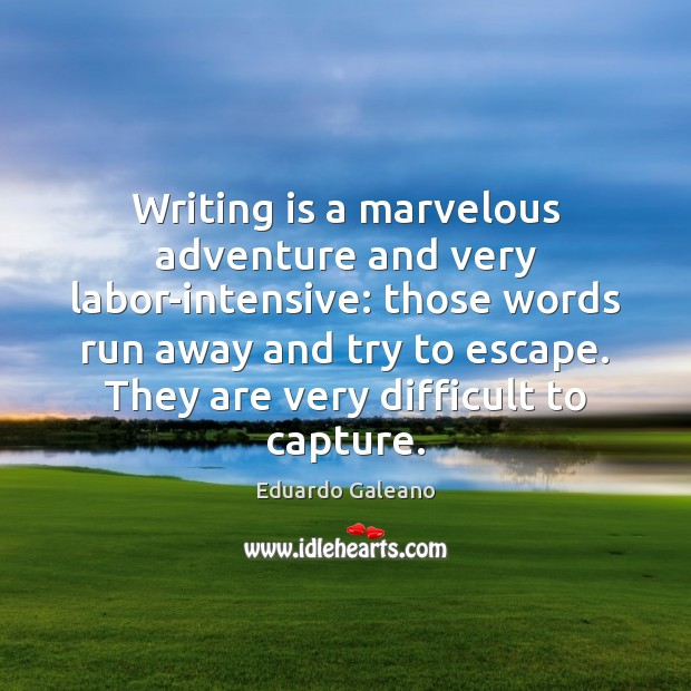 Writing is a marvelous adventure and very labor-intensive: those words run away Eduardo Galeano Picture Quote