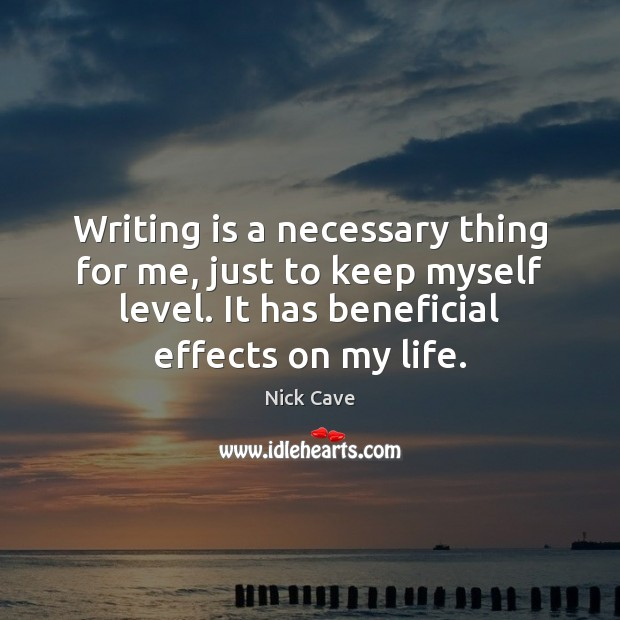 Writing is a necessary thing for me, just to keep myself level. Nick Cave Picture Quote