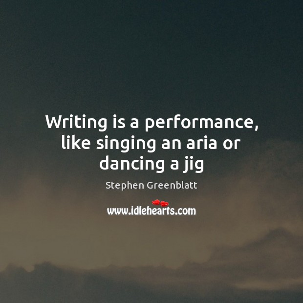Writing is a performance, like singing an aria or dancing a jig Writing Quotes Image