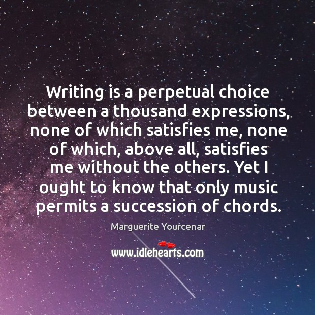 Writing is a perpetual choice between a thousand expressions, none of which Marguerite Yourcenar Picture Quote