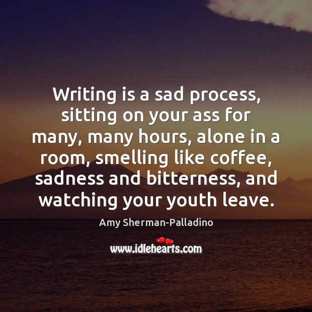 Writing is a sad process, sitting on your ass for many, many Image