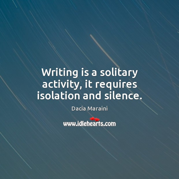 Writing is a solitary activity, it requires isolation and silence. Image