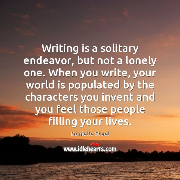 Writing is a solitary endeavor, but not a lonely one. When you Danielle Steel Picture Quote