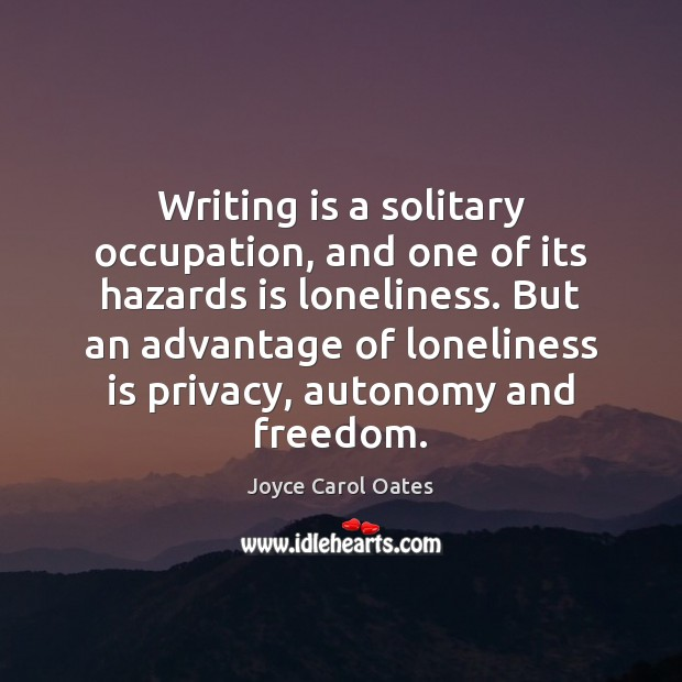 Writing is a solitary occupation, and one of its hazards is loneliness. Joyce Carol Oates Picture Quote