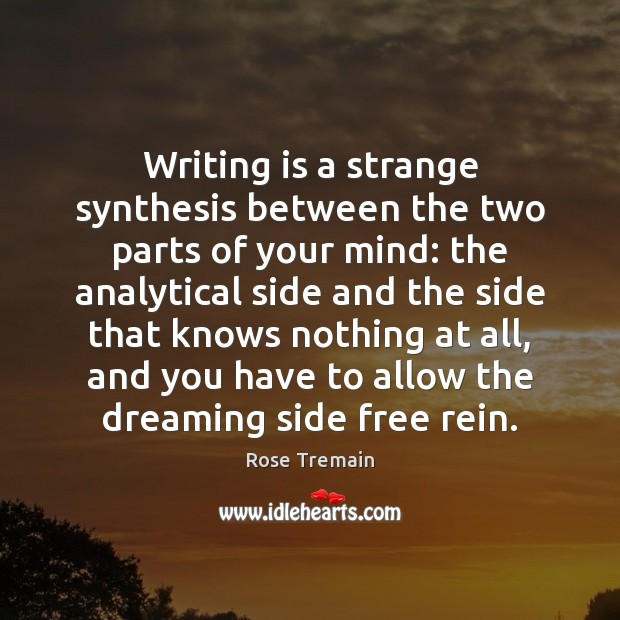 Writing is a strange synthesis between the two parts of your mind: Rose Tremain Picture Quote