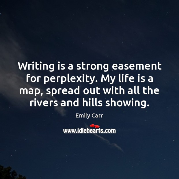 Writing is a strong easement for perplexity. My life is a map, Emily Carr Picture Quote