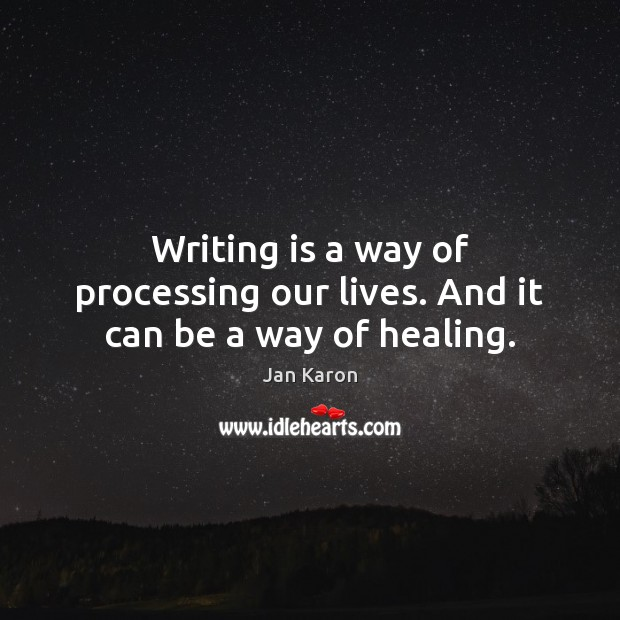 Writing is a way of processing our lives. And it can be a way of healing. Jan Karon Picture Quote