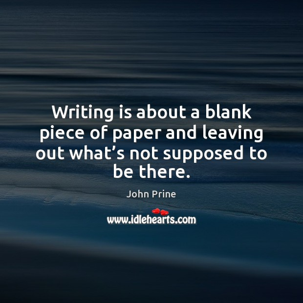 Writing is about a blank piece of paper and leaving out what's not supposed to be there. Image
