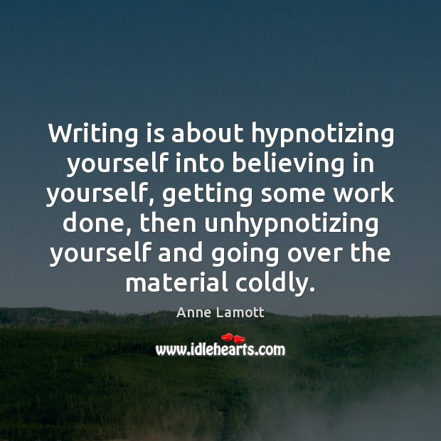Writing is about hypnotizing yourself into believing in yourself, getting some work Anne Lamott Picture Quote