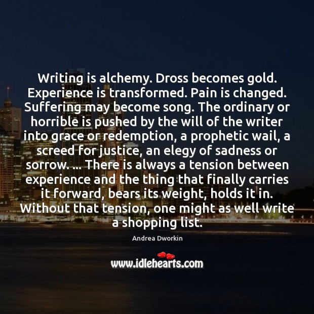 Writing is alchemy. Dross becomes gold. Experience is transformed. Pain is changed. Andrea Dworkin Picture Quote