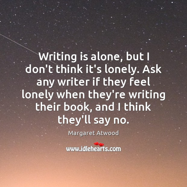 Writing is alone, but I don't think it's lonely. Ask any writer Image