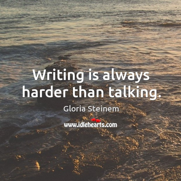 Writing is always harder than talking. Image