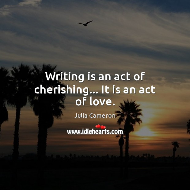 Image, Writing is an act of cherishing… It is an act of love.