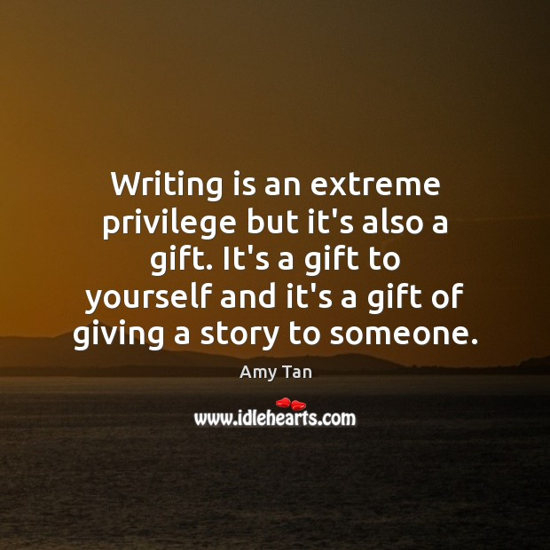 Writing is an extreme privilege but it's also a gift. It's a Image