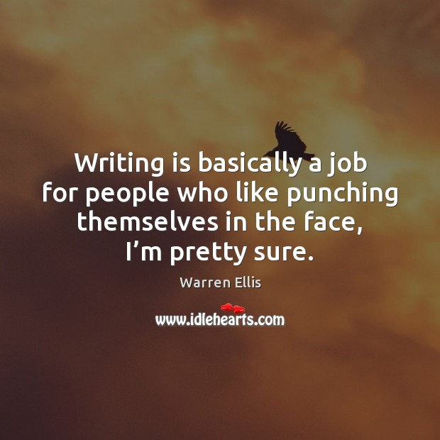 Writing is basically a job for people who like punching themselves in Image