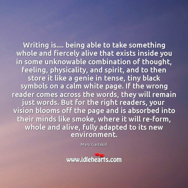 Writing is…. being able to take something whole and fiercely alive that Mary Gaitskill Picture Quote