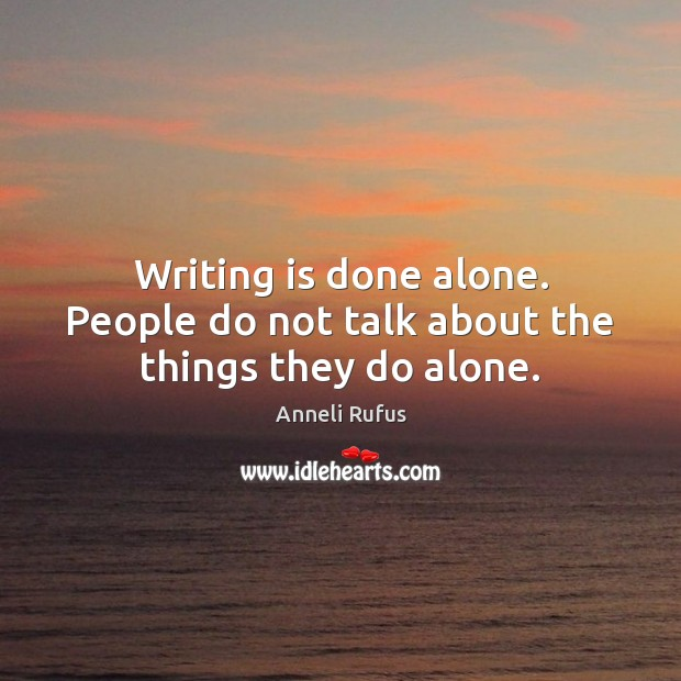 Writing is done alone. People do not talk about the things they do alone. Image