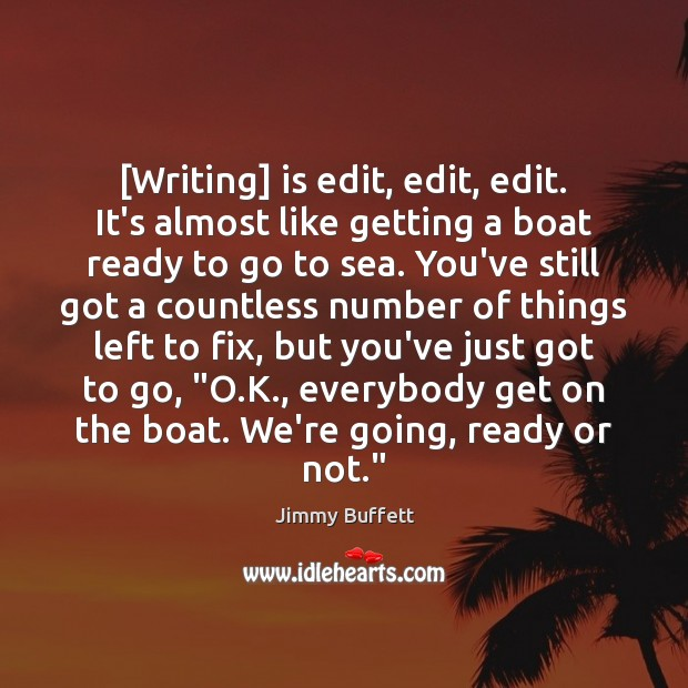 [Writing] is edit, edit, edit. It's almost like getting a boat ready Jimmy Buffett Picture Quote