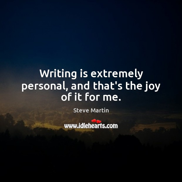 Writing is extremely personal, and that's the joy of it for me. Image