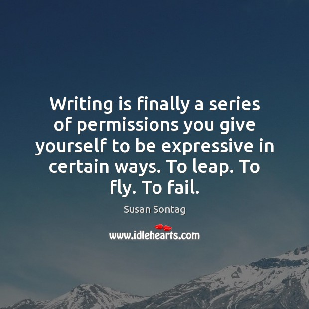 Writing is finally a series of permissions you give yourself to be Susan Sontag Picture Quote