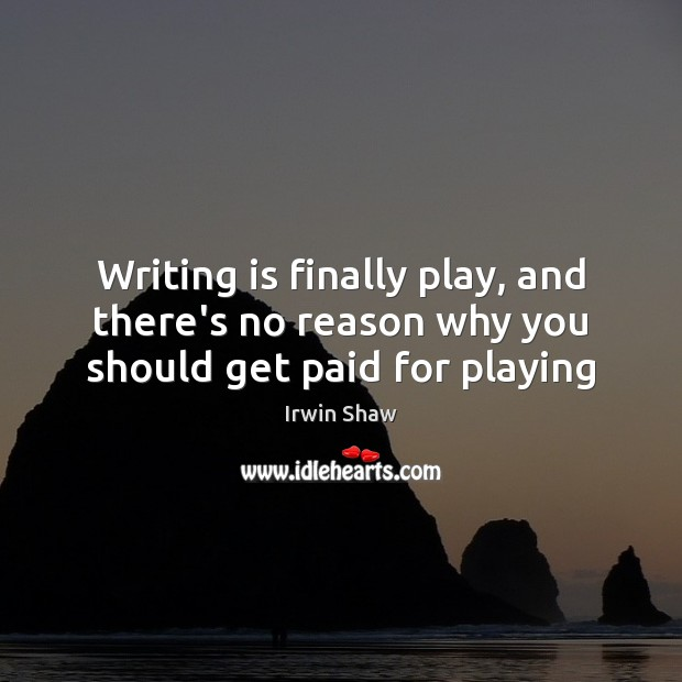 Image, Writing is finally play, and there's no reason why you should get paid for playing