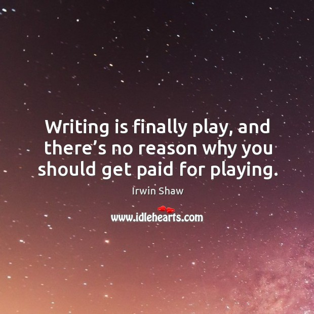 Image, Writing is finally play, and there's no reason why you should get paid for playing.