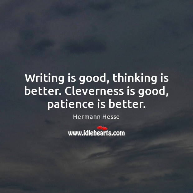 Writing is good, thinking is better. Cleverness is good, patience is better. Patience Quotes Image