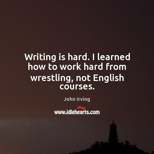 Writing is hard. I learned how to work hard from wrestling, not English courses. John Irving Picture Quote